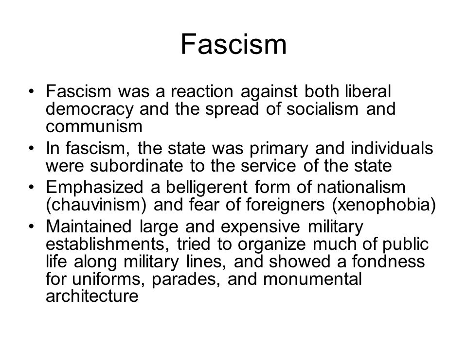 Fascism Fascism was a reaction against both liberal democracy and the spread of socialism and communism In fascism, the state was primary and individuals were subordinate to the service of the state Emphasized a belligerent form of nationalism (chauvinism) and fear of foreigners (xenophobia) Maintained large and expensive military establishments, tried to organize much of public life along military lines, and showed a fondness for uniforms, parades, and monumental architecture