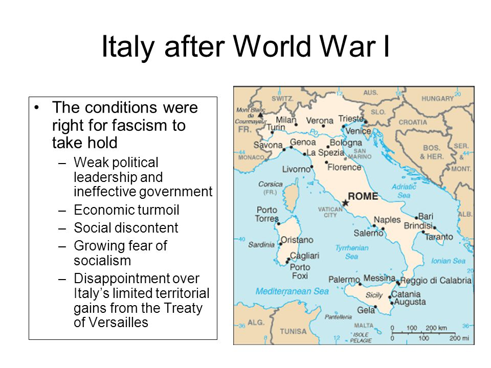Italy after World War I The conditions were right for fascism to take hold –Weak political leadership and ineffective government –Economic turmoil –Social discontent –Growing fear of socialism –Disappointment over Italy's limited territorial gains from the Treaty of Versailles