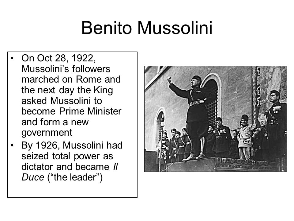 Benito Mussolini On Oct 28, 1922, Mussolini's followers marched on Rome and the next day the King asked Mussolini to become Prime Minister and form a new government By 1926, Mussolini had seized total power as dictator and became Il Duce ( the leader )