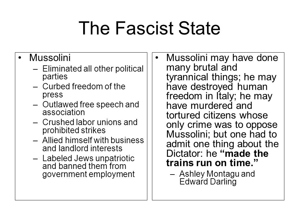 The Fascist State Mussolini –Eliminated all other political parties –Curbed freedom of the press –Outlawed free speech and association –Crushed labor unions and prohibited strikes –Allied himself with business and landlord interests –Labeled Jews unpatriotic and banned them from government employment Mussolini may have done many brutal and tyrannical things; he may have destroyed human freedom in Italy; he may have murdered and tortured citizens whose only crime was to oppose Mussolini; but one had to admit one thing about the Dictator: he made the trains run on time. –Ashley Montagu and Edward Darling