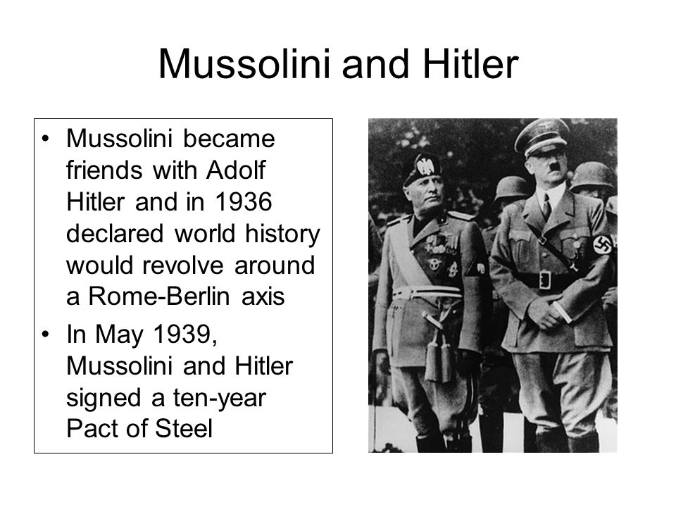 Mussolini and Hitler Mussolini became friends with Adolf Hitler and in 1936 declared world history would revolve around a Rome-Berlin axis In May 1939, Mussolini and Hitler signed a ten-year Pact of Steel