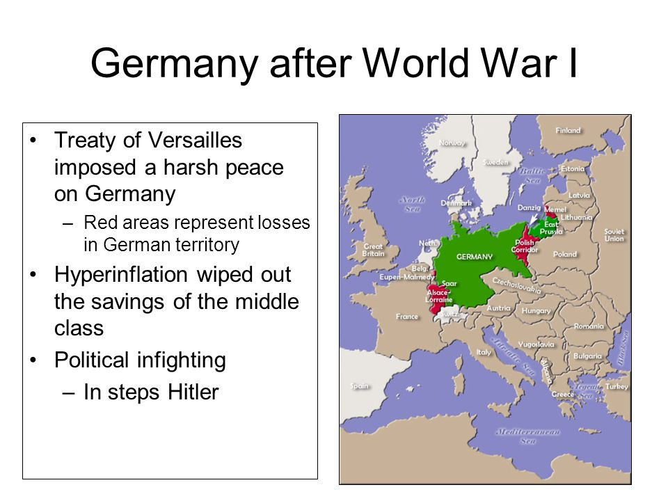 Germany after World War I Treaty of Versailles imposed a harsh peace on Germany –Red areas represent losses in German territory Hyperinflation wiped out the savings of the middle class Political infighting –In steps Hitler