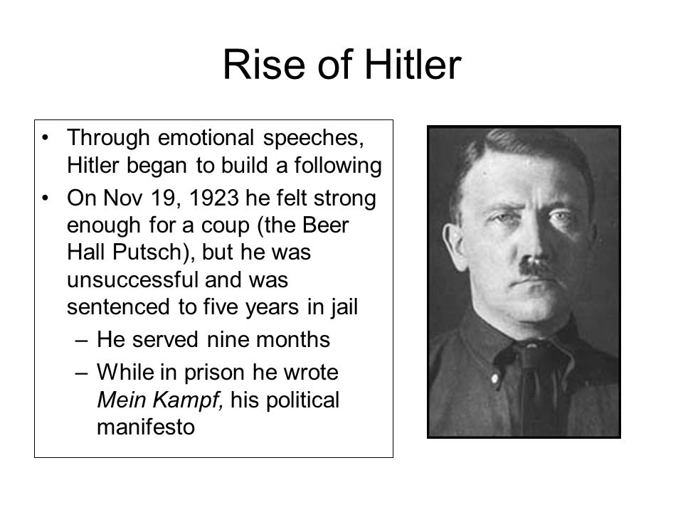 Rise of Hitler Through emotional speeches, Hitler began to build a following On Nov 19, 1923 he felt strong enough for a coup (the Beer Hall Putsch), but he was unsuccessful and was sentenced to five years in jail –He served nine months –While in prison he wrote Mein Kampf, his political manifesto