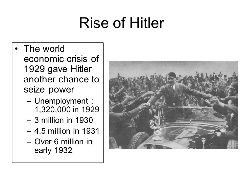 Rise of Hitler The world economic crisis of 1929 gave Hitler another chance to seize power –Unemployment : 1,320,000 in 1929 –3 million in 1930 –4.5 million in 1931 –Over 6 million in early 1932