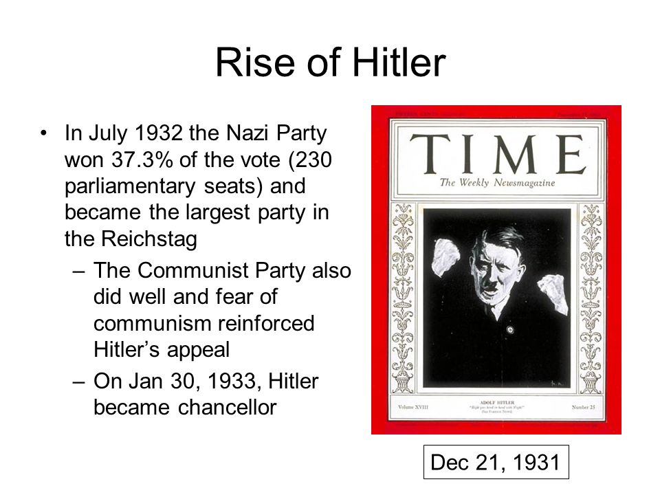 Rise of Hitler In July 1932 the Nazi Party won 37.3% of the vote (230 parliamentary seats) and became the largest party in the Reichstag –The Communist Party also did well and fear of communism reinforced Hitler's appeal –On Jan 30, 1933, Hitler became chancellor Dec 21, 1931