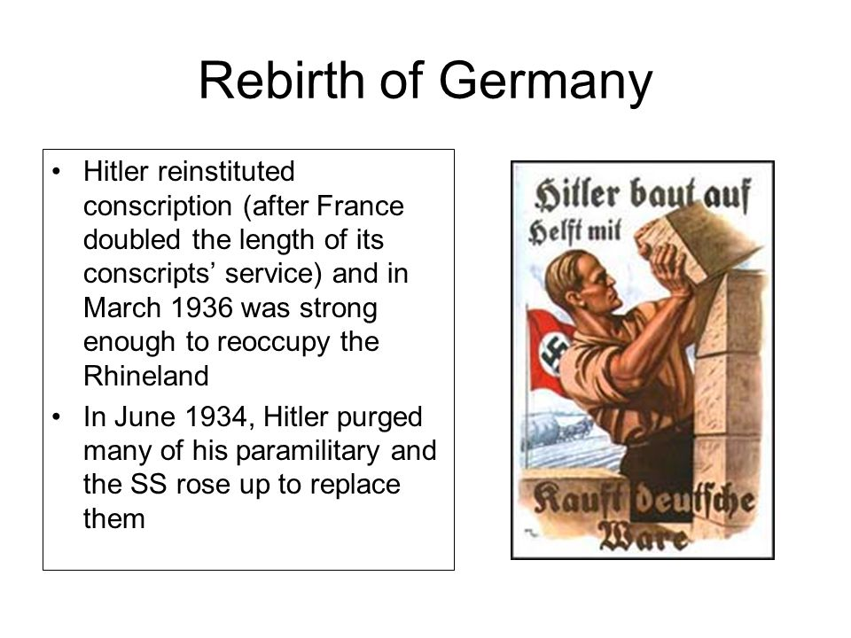 Rebirth of Germany Hitler reinstituted conscription (after France doubled the length of its conscripts' service) and in March 1936 was strong enough to reoccupy the Rhineland In June 1934, Hitler purged many of his paramilitary and the SS rose up to replace them