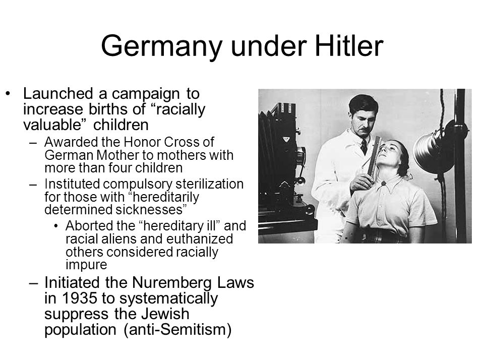 Germany under Hitler Launched a campaign to increase births of racially valuable children –Awarded the Honor Cross of German Mother to mothers with more than four children –Instituted compulsory sterilization for those with hereditarily determined sicknesses Aborted the hereditary ill and racial aliens and euthanized others considered racially impure –Initiated the Nuremberg Laws in 1935 to systematically suppress the Jewish population (anti-Semitism)
