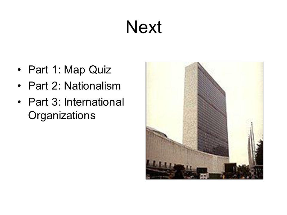 Next Part 1: Map Quiz Part 2: Nationalism Part 3: International Organizations