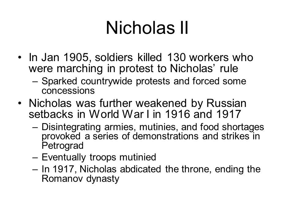 Nicholas II In Jan 1905, soldiers killed 130 workers who were marching in protest to Nicholas' rule –Sparked countrywide protests and forced some concessions Nicholas was further weakened by Russian setbacks in World War I in 1916 and 1917 –Disintegrating armies, mutinies, and food shortages provoked a series of demonstrations and strikes in Petrograd –Eventually troops mutinied –In 1917, Nicholas abdicated the throne, ending the Romanov dynasty
