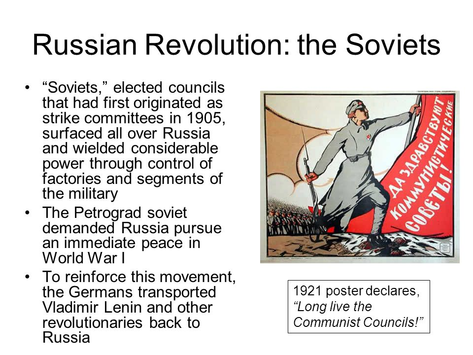 Russian Revolution: the Soviets Soviets, elected councils that had first originated as strike committees in 1905, surfaced all over Russia and wielded considerable power through control of factories and segments of the military The Petrograd soviet demanded Russia pursue an immediate peace in World War I To reinforce this movement, the Germans transported Vladimir Lenin and other revolutionaries back to Russia 1921 poster declares, Long live the Communist Councils!