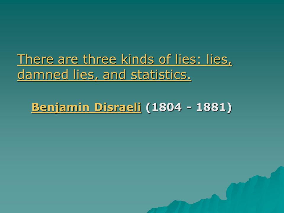 There are three kinds of lies: lies, damned lies, and statistics. There are three kinds of lies: lies, damned lies, and statistics. Benjamin DisraeliB