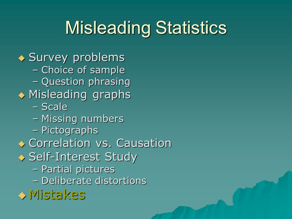 Misleading Statistics  Survey problems –Choice of sample –Question phrasing  Misleading graphs –Scale –Missing numbers –Pictographs  Correlation vs