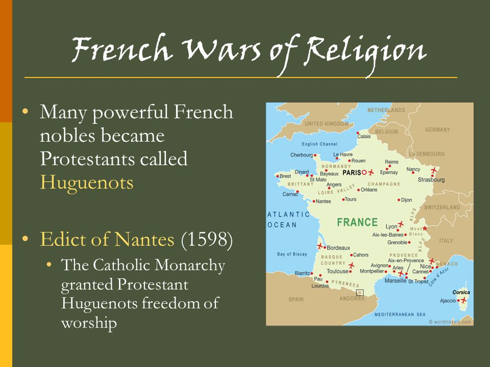 French Wars of Religion Many powerful French nobles became Protestants called Huguenots Edict of Nantes (1598) The Catholic Monarchy granted Protestan