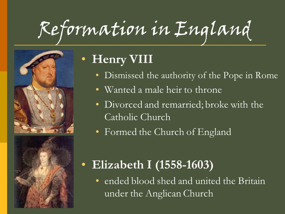 Reformation in England Henry VIII Dismissed the authority of the Pope in Rome Wanted a male heir to throne Divorced and remarried; broke with the Cath