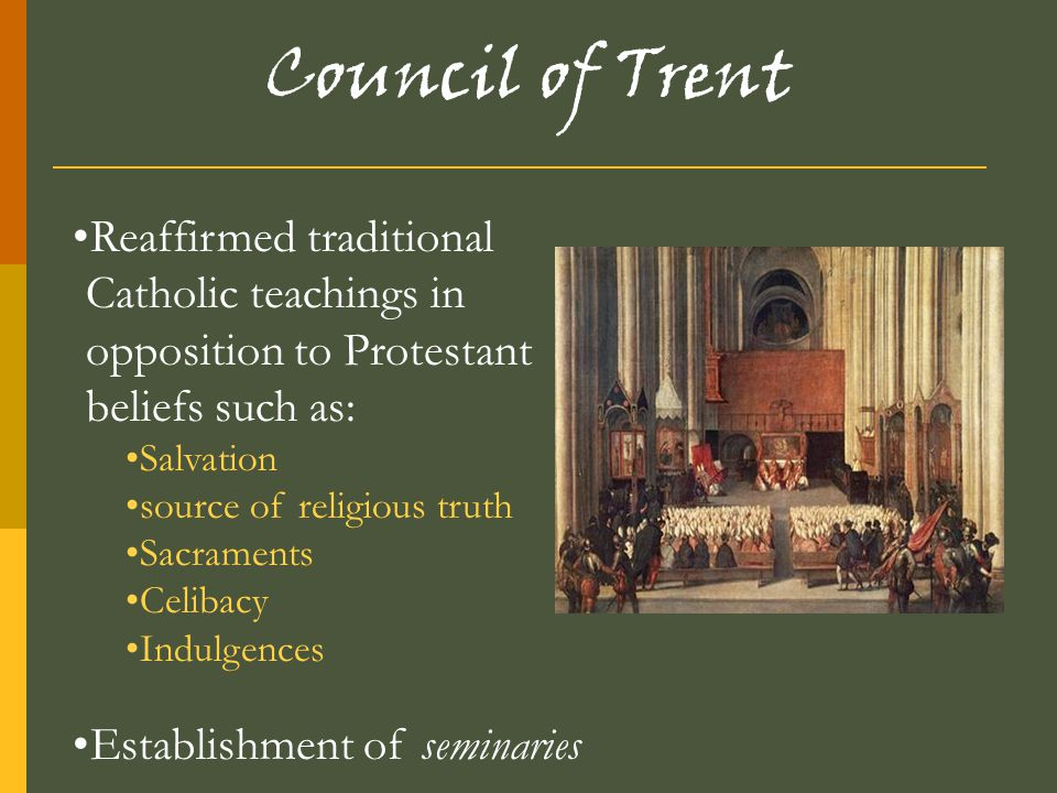 Council of Trent Reaffirmed traditional Catholic teachings in opposition to Protestant beliefs such as: Salvation source of religious truth Sacraments