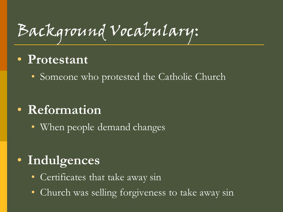 Background Vocabulary: Protestant Someone who protested the Catholic Church Reformation When people demand changes Indulgences Certificates that take