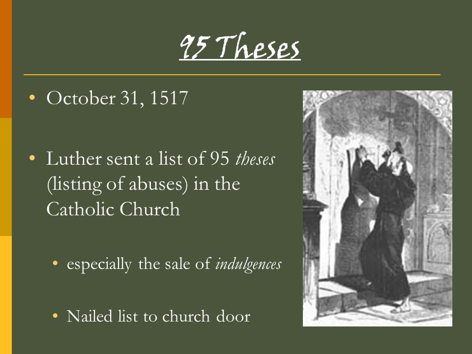 95 Theses October 31, 1517 Luther sent a list of 95 theses (listing of abuses) in the Catholic Church especially the sale of indulgences Nailed list t