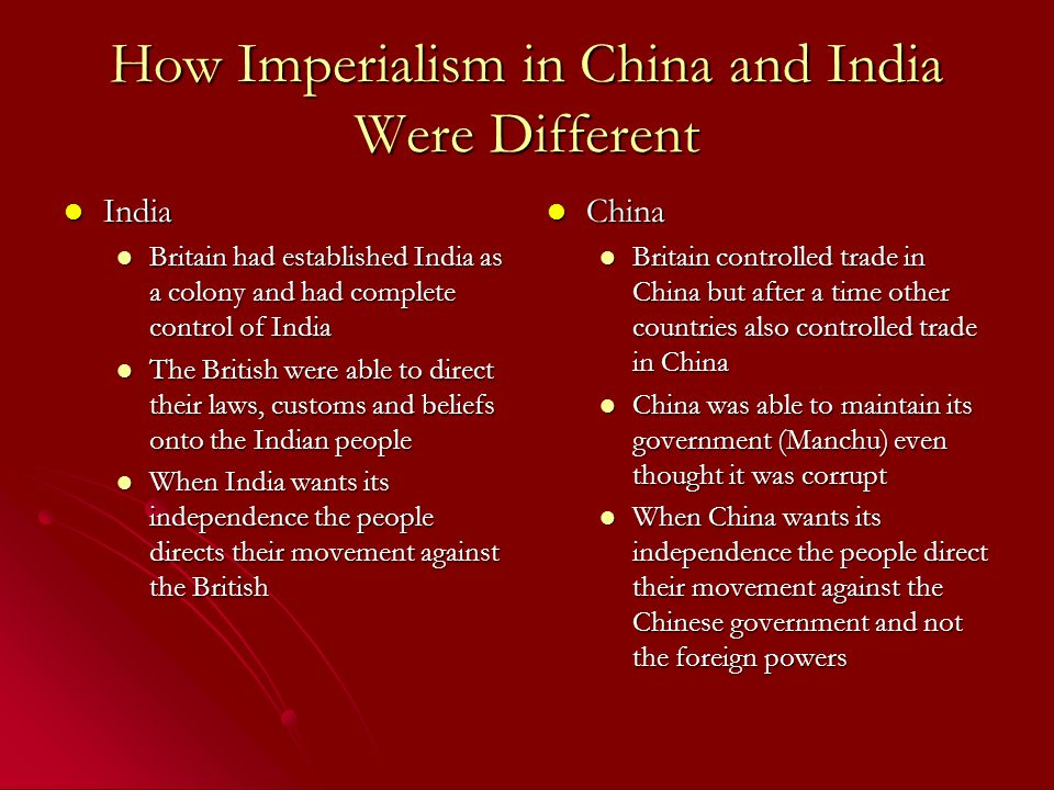 How Imperialism in China and India Were Different India India Britain had established India as a colony and had complete control of India Britain had established India as a colony and had complete control of India The British were able to direct their laws, customs and beliefs onto the Indian people The British were able to direct their laws, customs and beliefs onto the Indian people When India wants its independence the people directs their movement against the British When India wants its independence the people directs their movement against the British China China Britain controlled trade in China but after a time other countries also controlled trade in China China was able to maintain its government (Manchu) even thought it was corrupt When China wants its independence the people direct their movement against the Chinese government and not the foreign powers