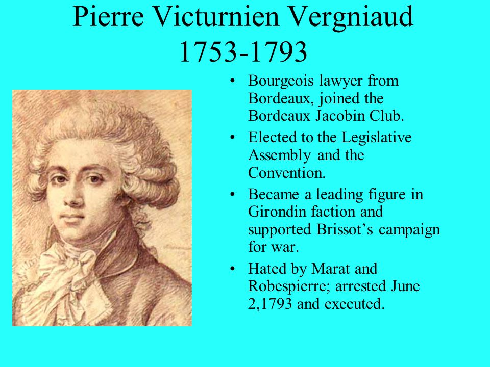 Pierre Victurnien Vergniaud 1753-1793 Bourgeois lawyer from Bordeaux, joined the Bordeaux Jacobin Club.
