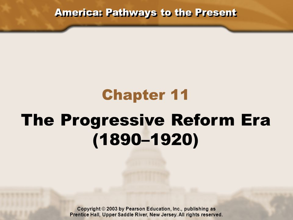 America: Pathways to the Present Chapter 11 The Progressive Reform Era (1890–1920) Copyright © 2003 by Pearson Education, Inc., publishing as Prentice