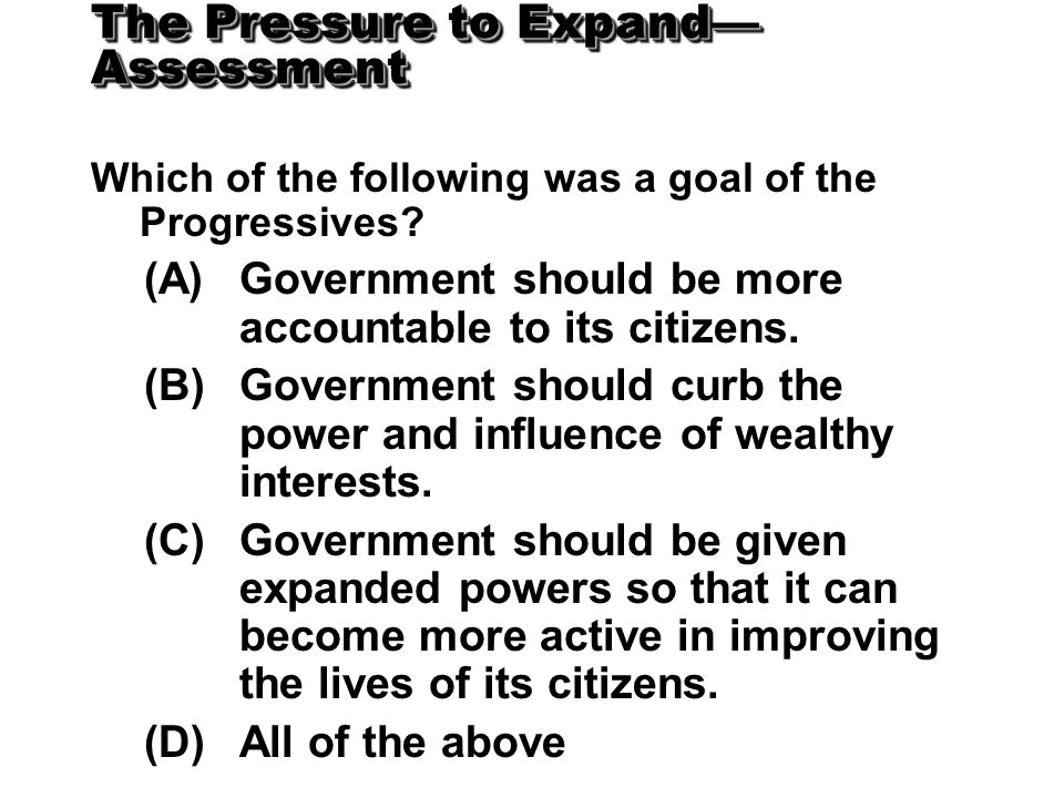 The Pressure to Expand— Assessment Which of the following was a goal of the Progressives? (A)Government should be more accountable to its citizens. (B