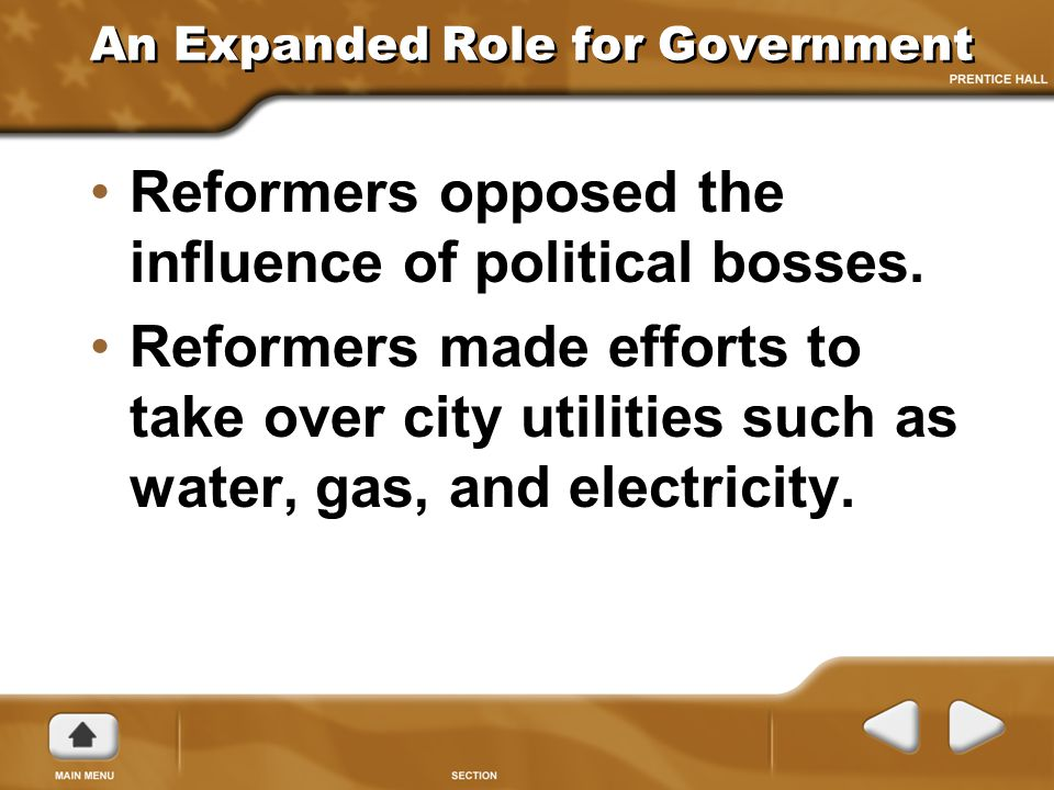 An Expanded Role for Government Reformers opposed the influence of political bosses. Reformers made efforts to take over city utilities such as water,