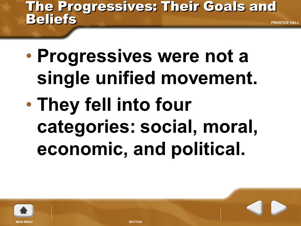The Progressives: Their Goals and Beliefs Progressives were not a single unified movement. They fell into four categories: social, moral, economic, an