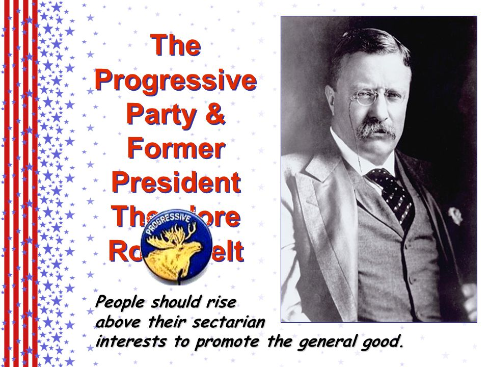 The Progressive Party & Former President Theodore Roosevelt People should rise above their sectarian interests to promote the general good.