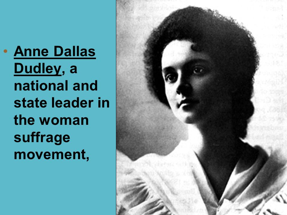 Anne Dallas Dudley, a national and state leader in the woman suffrage movement,