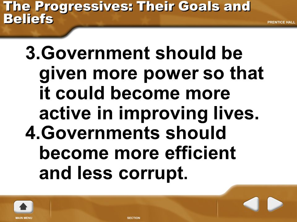 The Progressives: Their Goals and Beliefs 3.Government should be given more power so that it could become more active in improving lives. 4.Government