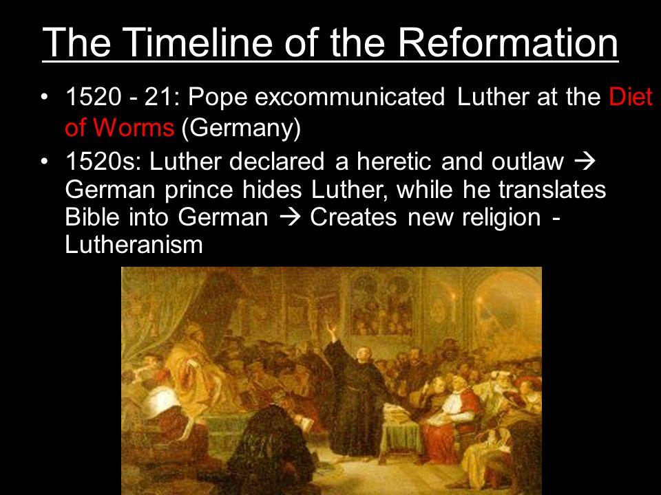 The Timeline of the Reformation 1520 - 21: Pope excommunicated Luther at the Diet of Worms (Germany) 1520s: Luther declared a heretic and outlaw  German prince hides Luther, while he translates Bible into German  Creates new religion - Lutheranism