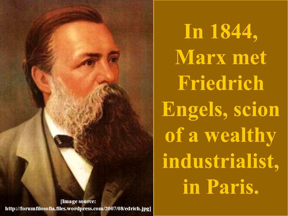 In 1844, Marx met Friedrich Engels, scion of a wealthy industrialist, in Paris. [Image source: http://forumfilosofia.files.wordpress.com/2007/08/edric