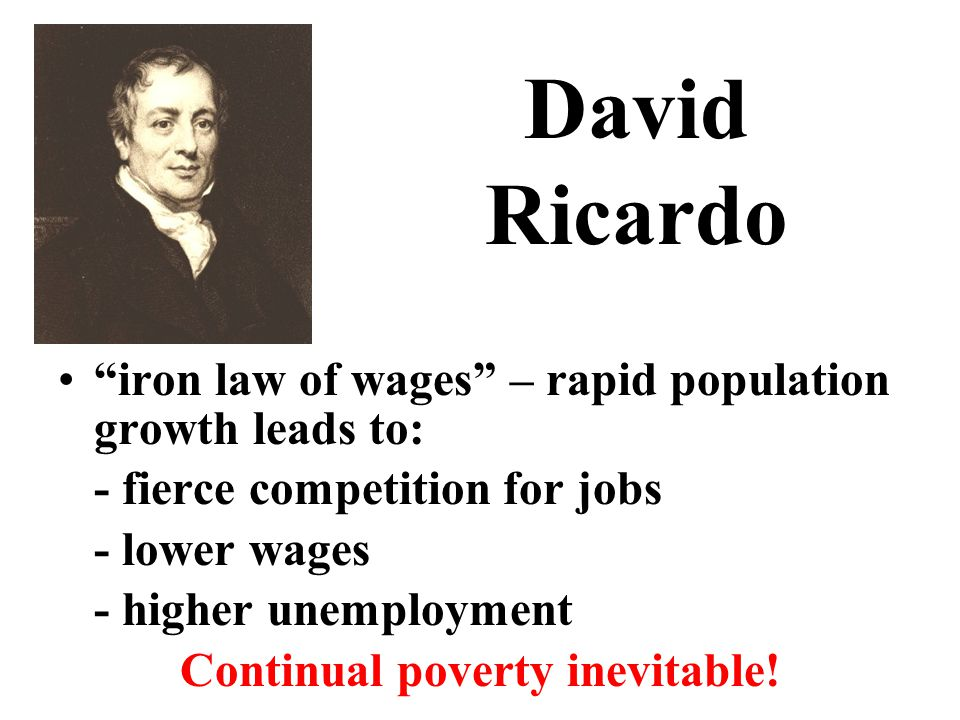 David Ricardo iron law of wages – rapid population growth leads to: - fierce competition for jobs - lower wages - higher unemployment Continual poverty inevitable!