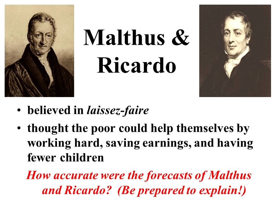 Malthus & Ricardo believed in laissez-faire thought the poor could help themselves by working hard, saving earnings, and having fewer children How accurate were the forecasts of Malthus and Ricardo.