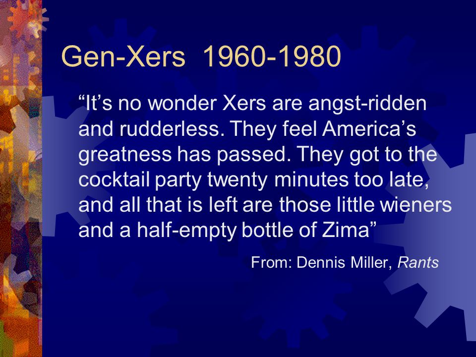 Gen-Xers 1960-1980 It's no wonder Xers are angst-ridden and rudderless.