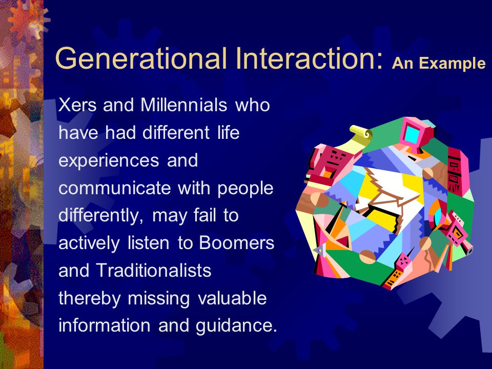 Generational Interaction: An Example Xers and Millennials who have had different life experiences and communicate with people differently, may fail to actively listen to Boomers and Traditionalists thereby missing valuable information and guidance.