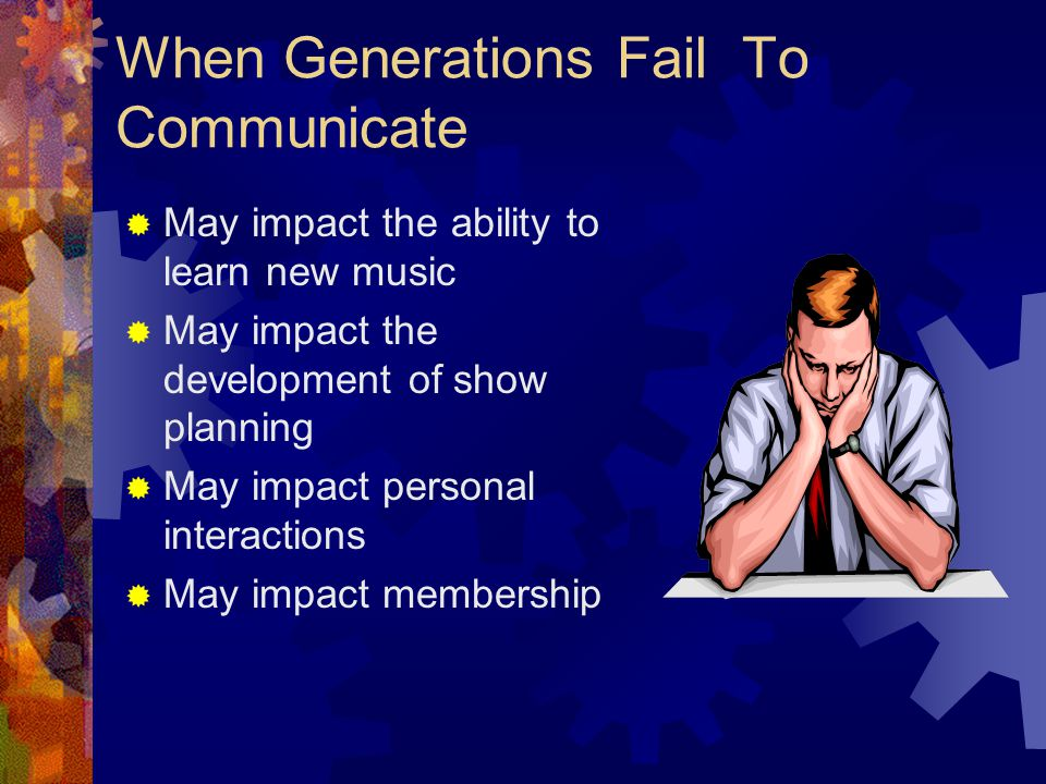 When Generations Fail To Communicate  May impact the ability to learn new music  May impact the development of show planning  May impact personal interactions  May impact membership