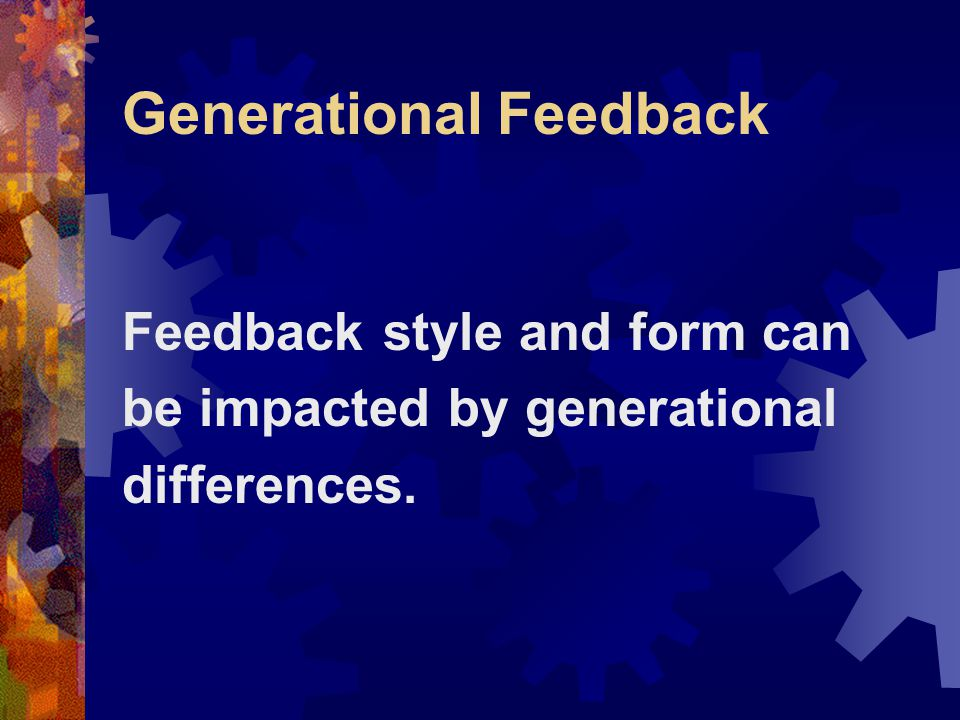 Generational Feedback Feedback style and form can be impacted by generational differences.