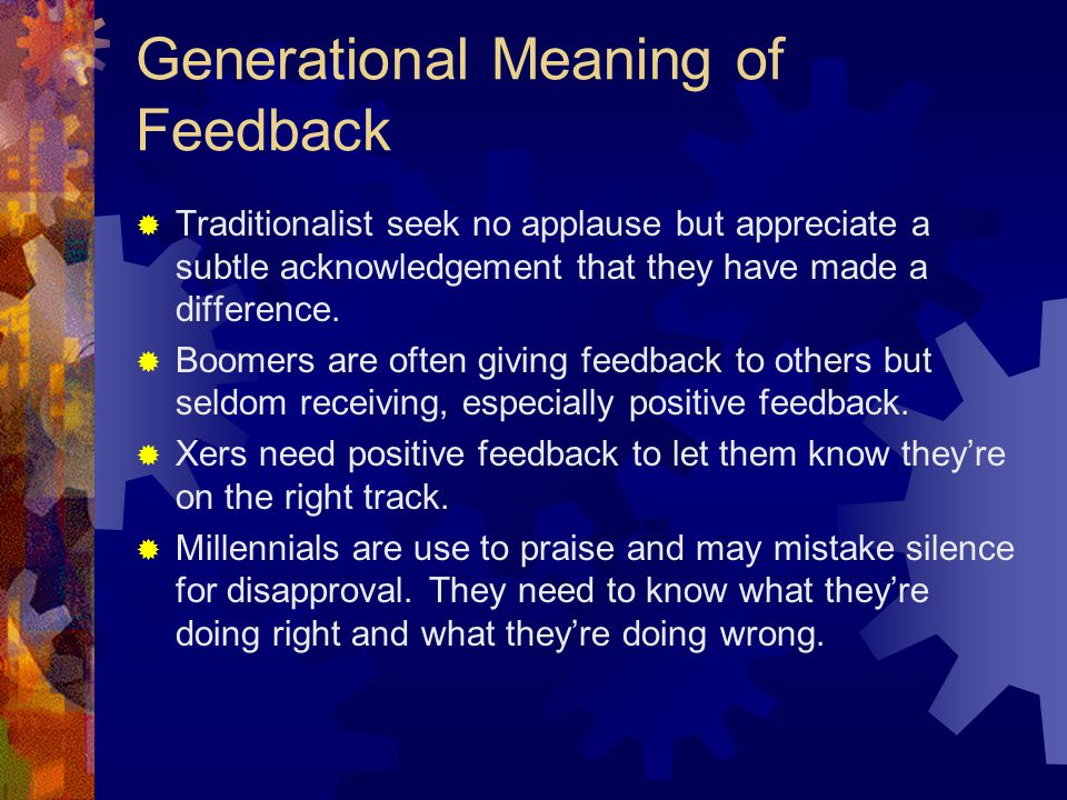 Generational Meaning of Feedback  Traditionalist seek no applause but appreciate a subtle acknowledgement that they have made a difference.