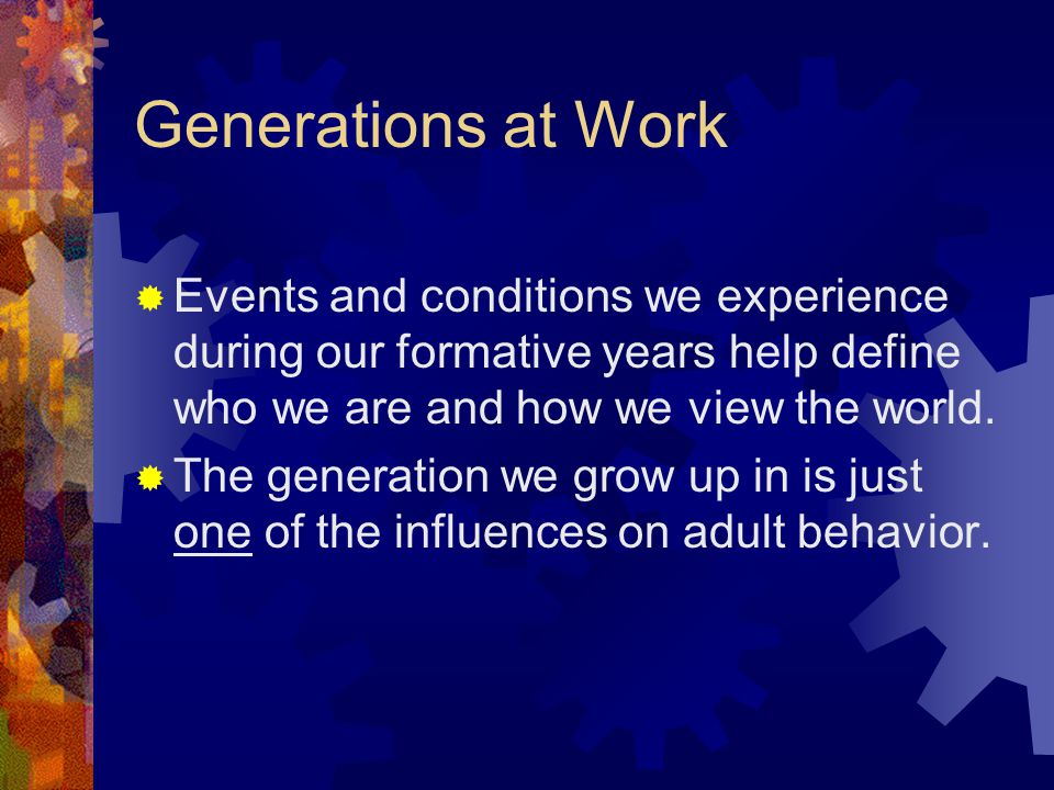 Generations at Work  Events and conditions we experience during our formative years help define who we are and how we view the world.