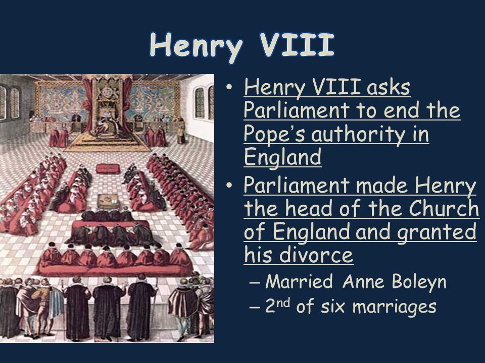 Henry VIII asks Parliament to end the Pope's authority in England Parliament made Henry the head of the Church of England and granted his divorce – Married Anne Boleyn – 2 nd of six marriages
