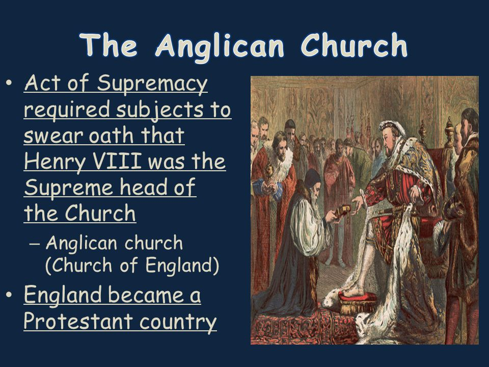 Act of Supremacy required subjects to swear oath that Henry VIII was the Supreme head of the Church – Anglican church (Church of England) England beca