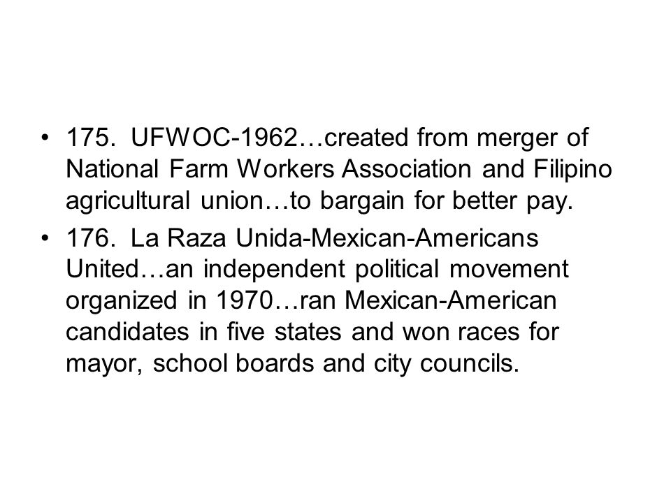 175. UFWOC-1962…created from merger of National Farm Workers Association and Filipino agricultural union…to bargain for better pay. 176. La Raza Unida