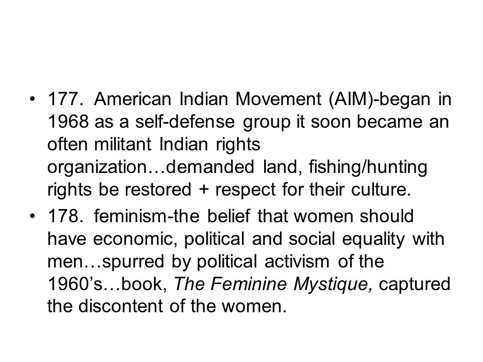 177. American Indian Movement (AIM)-began in 1968 as a self-defense group it soon became an often militant Indian rights organization…demanded land, f