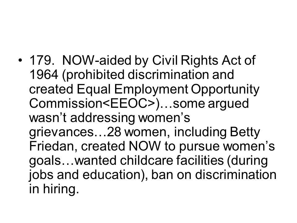 179. NOW-aided by Civil Rights Act of 1964 (prohibited discrimination and created Equal Employment Opportunity Commission )…some argued wasn't address