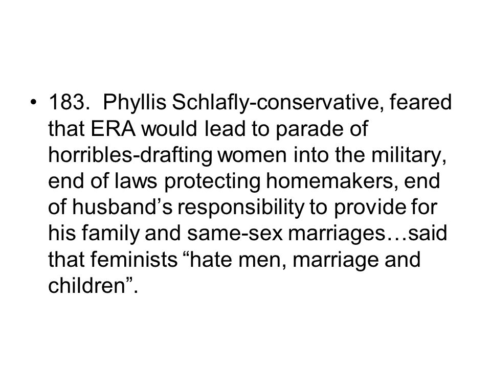 183. Phyllis Schlafly-conservative, feared that ERA would lead to parade of horribles-drafting women into the military, end of laws protecting homemak