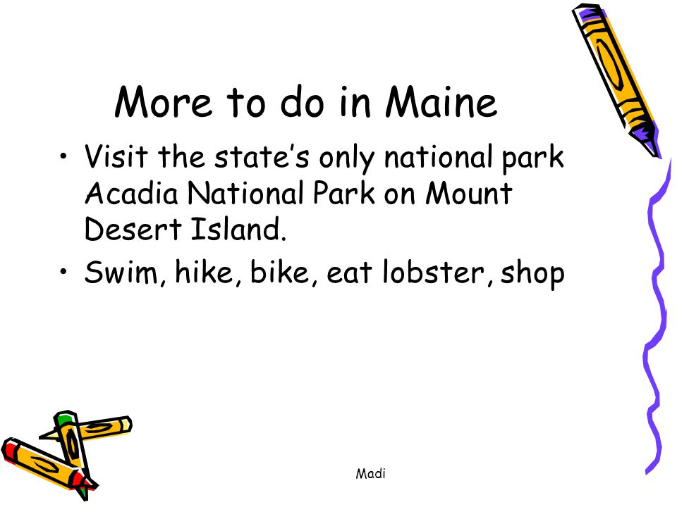 Madi More to do in Maine Visit the state's only national park Acadia National Park on Mount Desert Island.