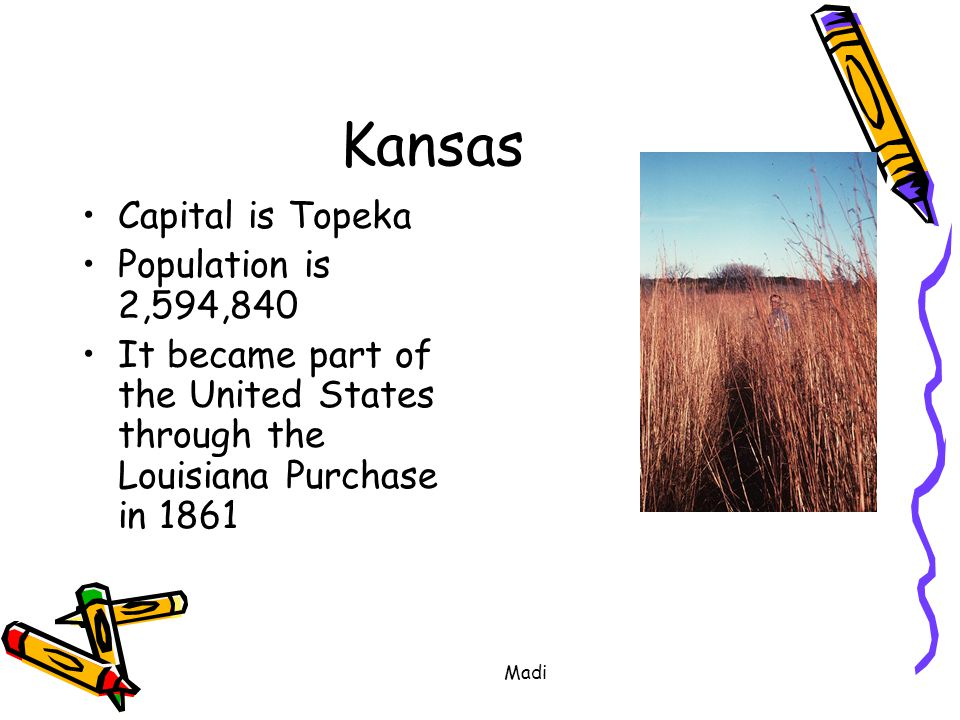 Kansas Capital is Topeka Population is 2,594,840 It became part of the United States through the Louisiana Purchase in 1861