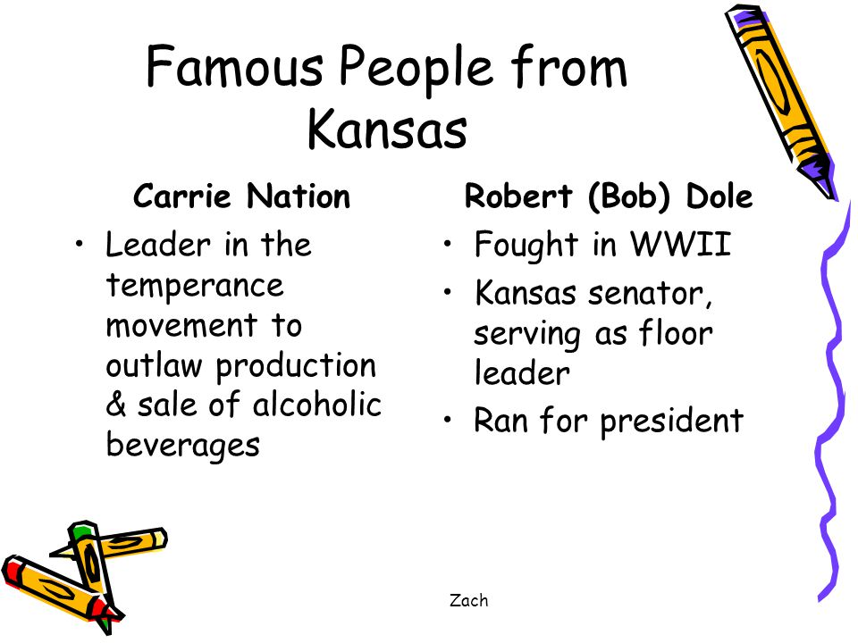 Zach Famous People from Kansas Carrie Nation Leader in the temperance movement to outlaw production & sale of alcoholic beverages Robert (Bob) Dole Fought in WWII Kansas senator, serving as floor leader Ran for president