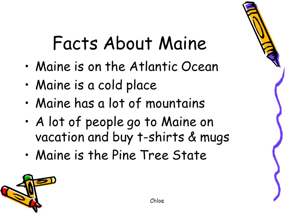 Chloe Facts About Maine Maine is on the Atlantic Ocean Maine is a cold place Maine has a lot of mountains A lot of people go to Maine on vacation and buy t-shirts & mugs Maine is the Pine Tree State